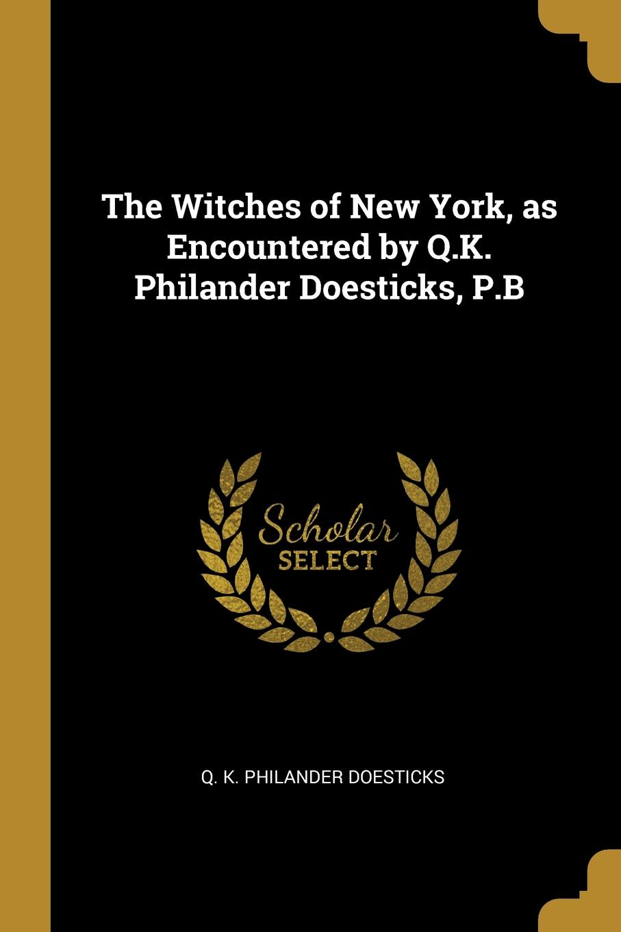 Q. K. Philander Doesticks The Witches of New York, as Encountered by Q.K. Philander Doesticks, P.B q k philander doesticks plu ri bus tah a song that s by no author a deed without a name