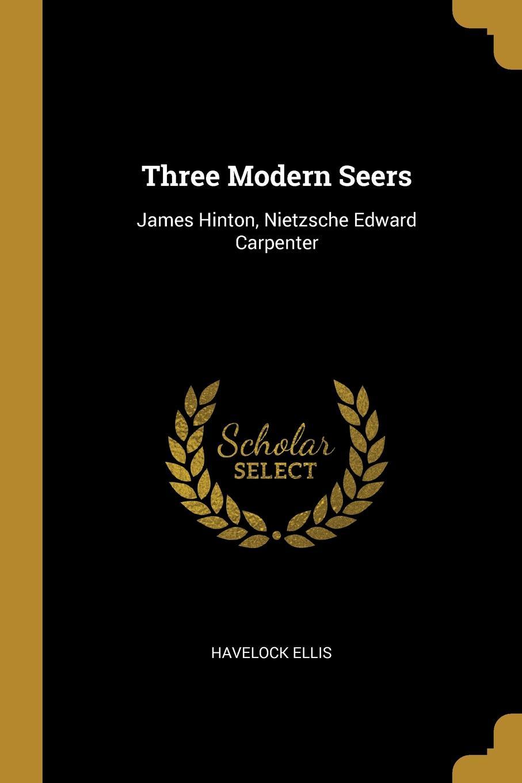 Havelock Ellis Three Modern Seers. James Hinton, Nietzsche Edward Carpenter