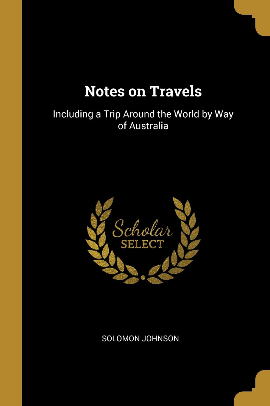 Solomon Johnson. Notes on Travels. Including a Trip Around the World by Way of Australia
