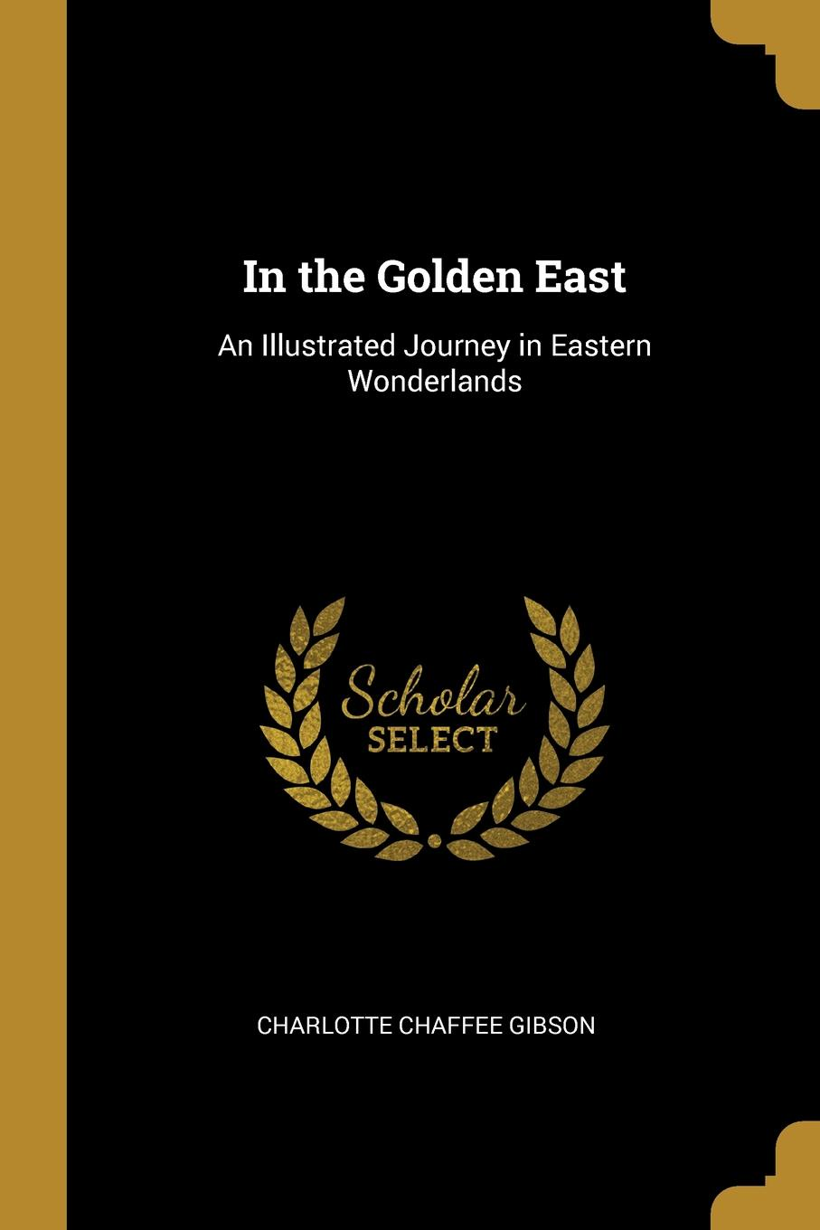 Charlotte Chaffee Gibson. In the Golden East. An Illustrated Journey in Eastern Wonderlands