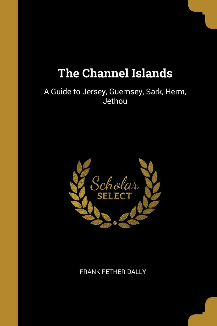 Frank Fether Dally. The Channel Islands. A Guide to Jersey, Guernsey, Sark, Herm, Jethou
