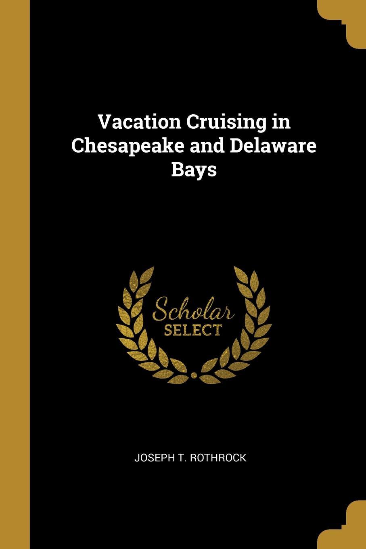 Joseph T. Rothrock. Vacation Cruising in Chesapeake and Delaware Bays