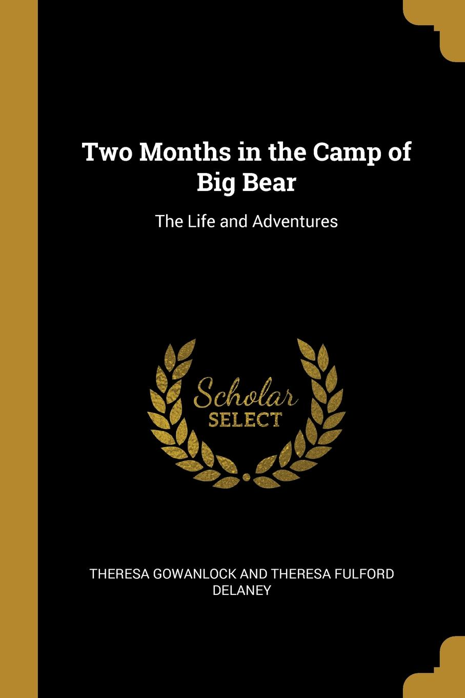 T Gowanlock and Theresa Fulford Delaney. Two Months in the Camp of Big Bear. The Life and Adventures