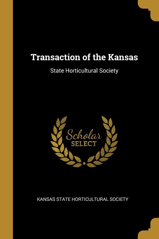 Kansas State Horticultural Society Transaction of the Kansas. State Horticultural Society