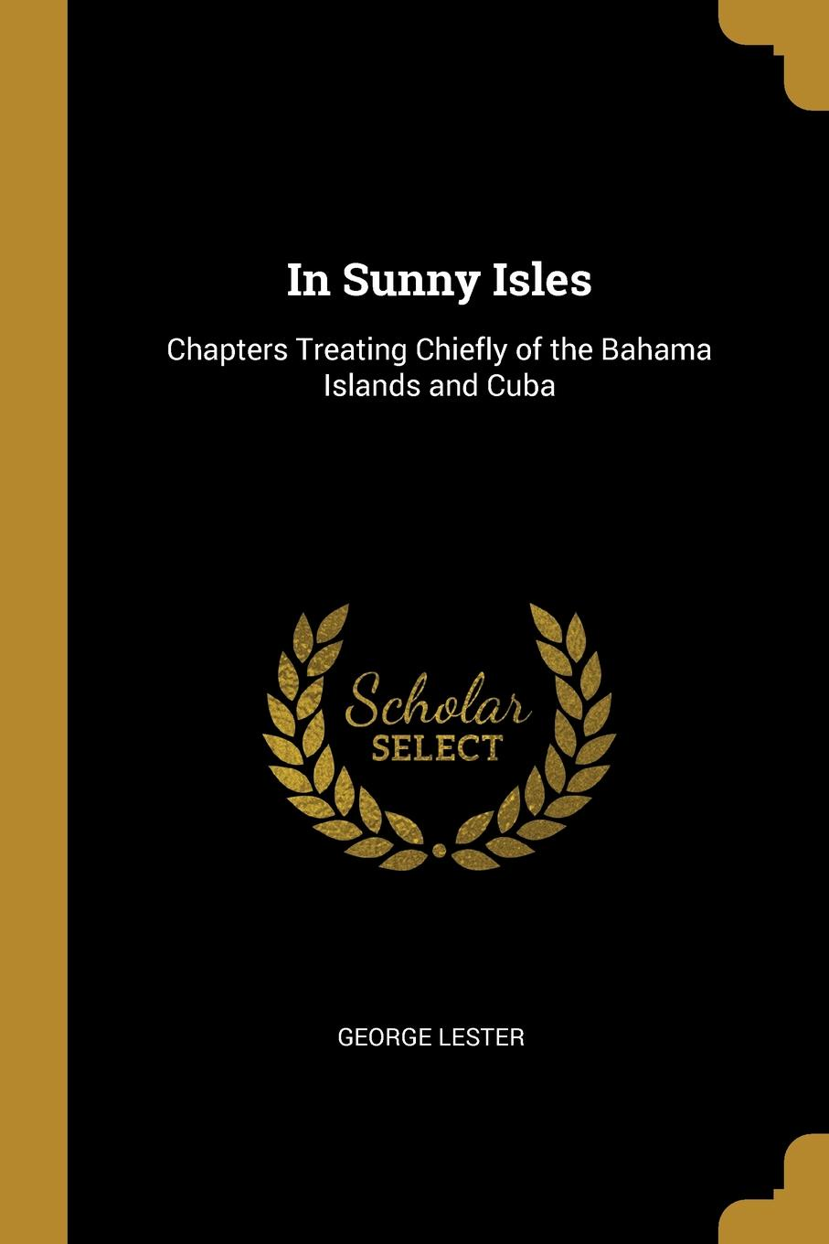 In Sunny Isles. Chapters Treating Chiefly of the Bahama Islands and Cuba. George Lester