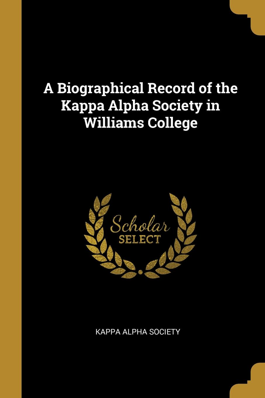 Kappa Alpha Society A Biographical Record of the Kappa Alpha Society in Williams College kappa alpha massachusetts alpha a biographical record of the kappa alpha society in williams college