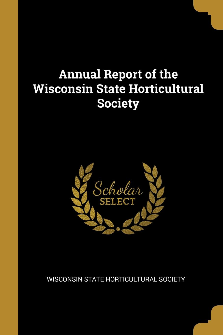 Wisconsin State Horticultural Society Annual Report of the Wisconsin State Horticultural Society