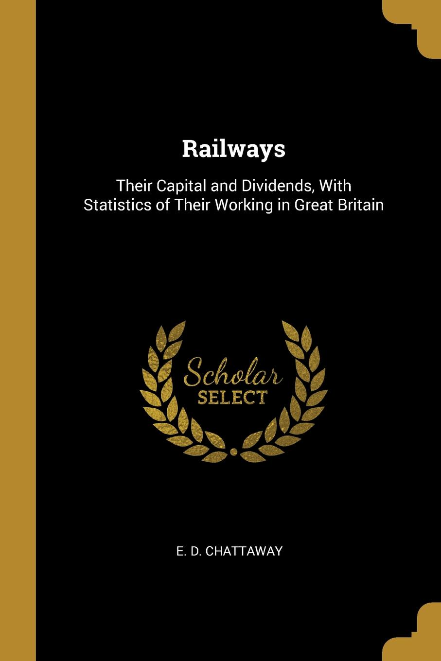 Railways. Their Capital and Dividends, With Statistics of Their Working in Great Britain This work has been selected by scholars as being culturally...