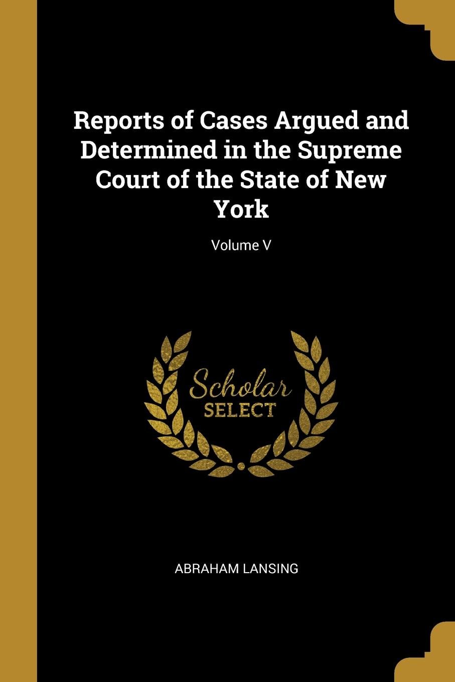 Abraham Lansing Reports of Cases Argued and Determined in the Supreme Court of the State of New York; Volume V