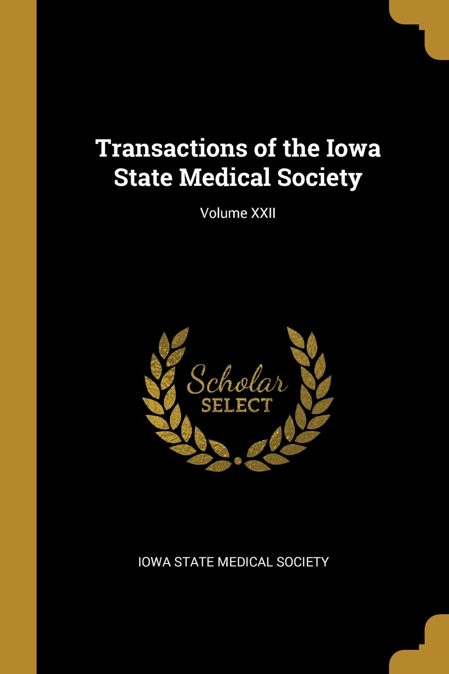 Iowa State Medical Society Transactions of the Iowa State Medical Society; Volume XXII