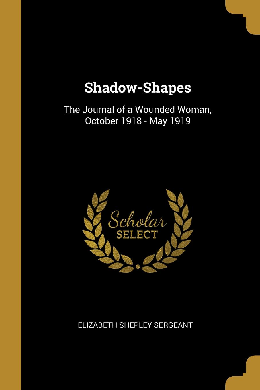 Elizabeth Shepley Sergeant Shadow-Shapes. The Journal of a Wounded Woman, October 1918 - May 1919