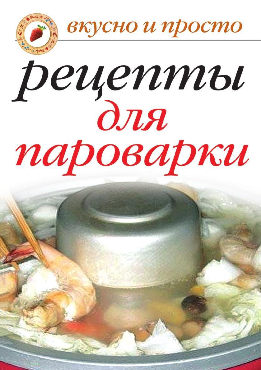 Вкусные рецепты для пароварки. Вкусно и просто, И.А. Перова