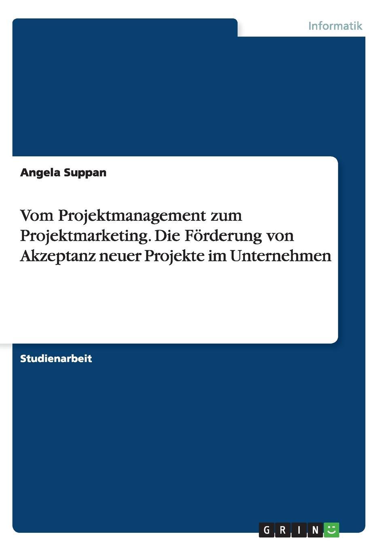 Angela Suppan. Vom Projektmanagement zum Projektmarketing. Die Forderung von Akzeptanz neuer Projekte im Unternehmen