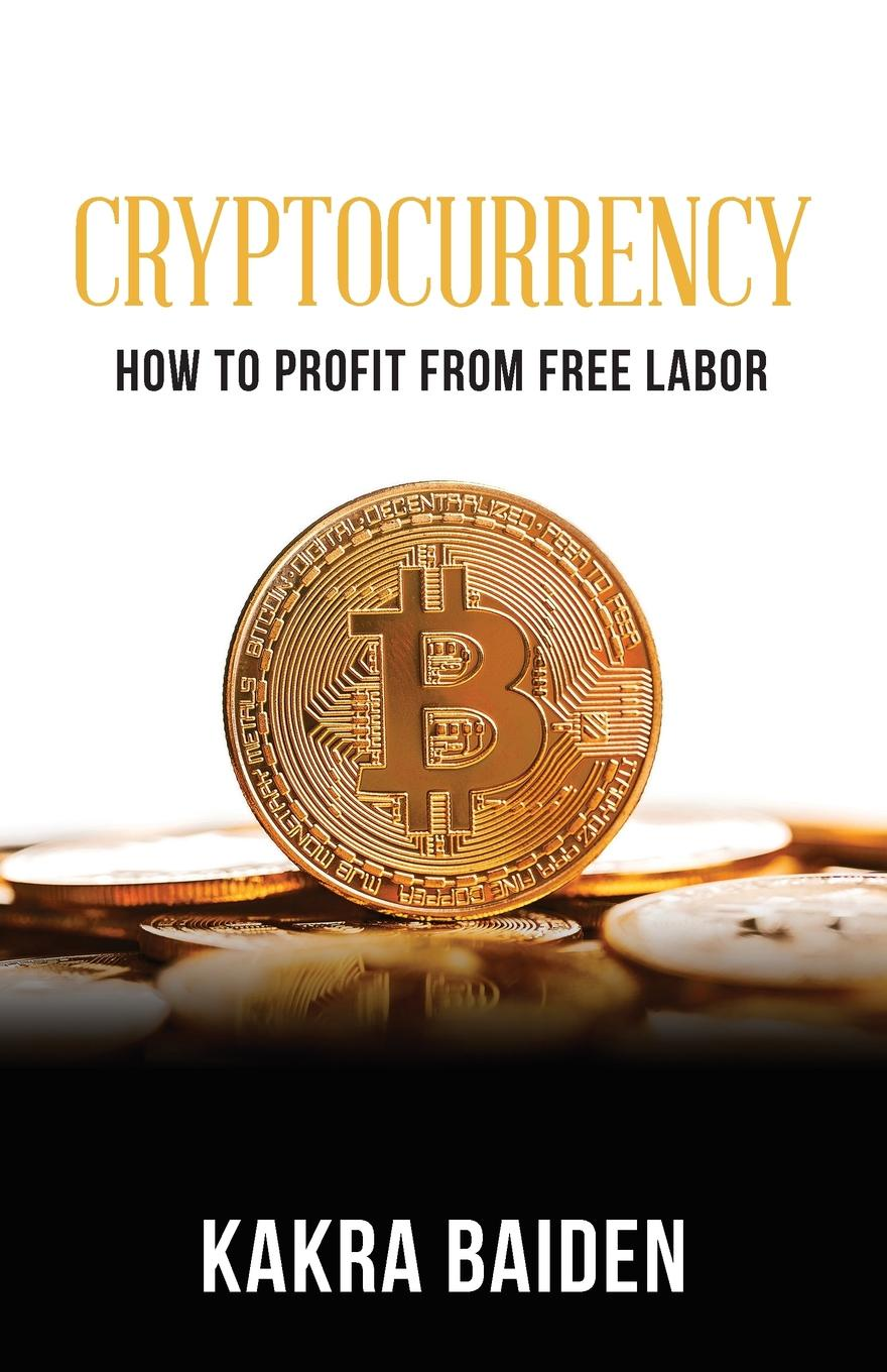 KAKRA BAIDEN CRYPTOCURRENCY. HOW TO PROFIT FROM FREE LABOR nick earle from com to profit inventing business models that deliver value and profit