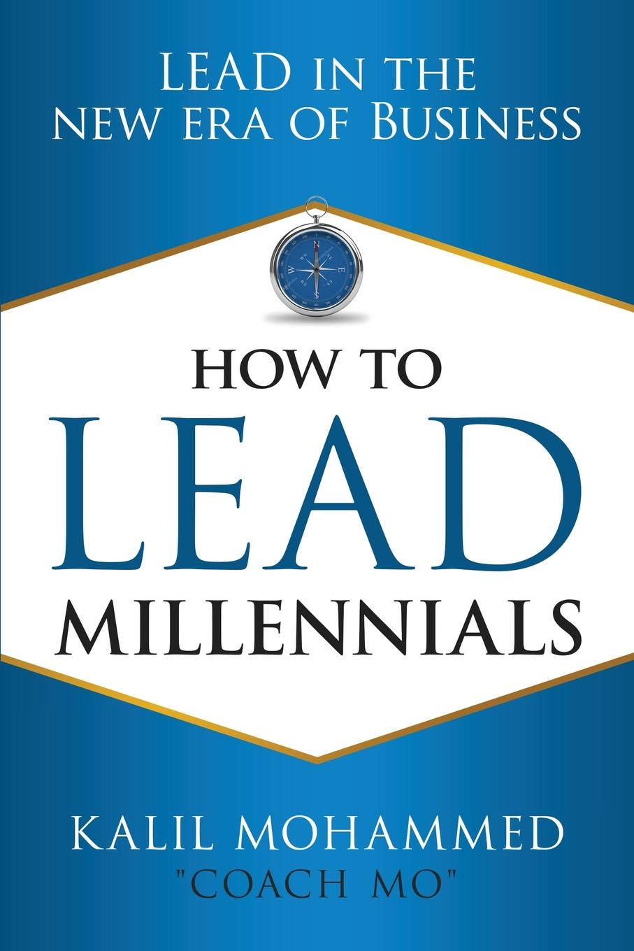 Kalil J Mohammed How to Lead Millennials. Lead in the New Era of Business lisa mcleod earle leading with noble purpose how to create a tribe of true believers