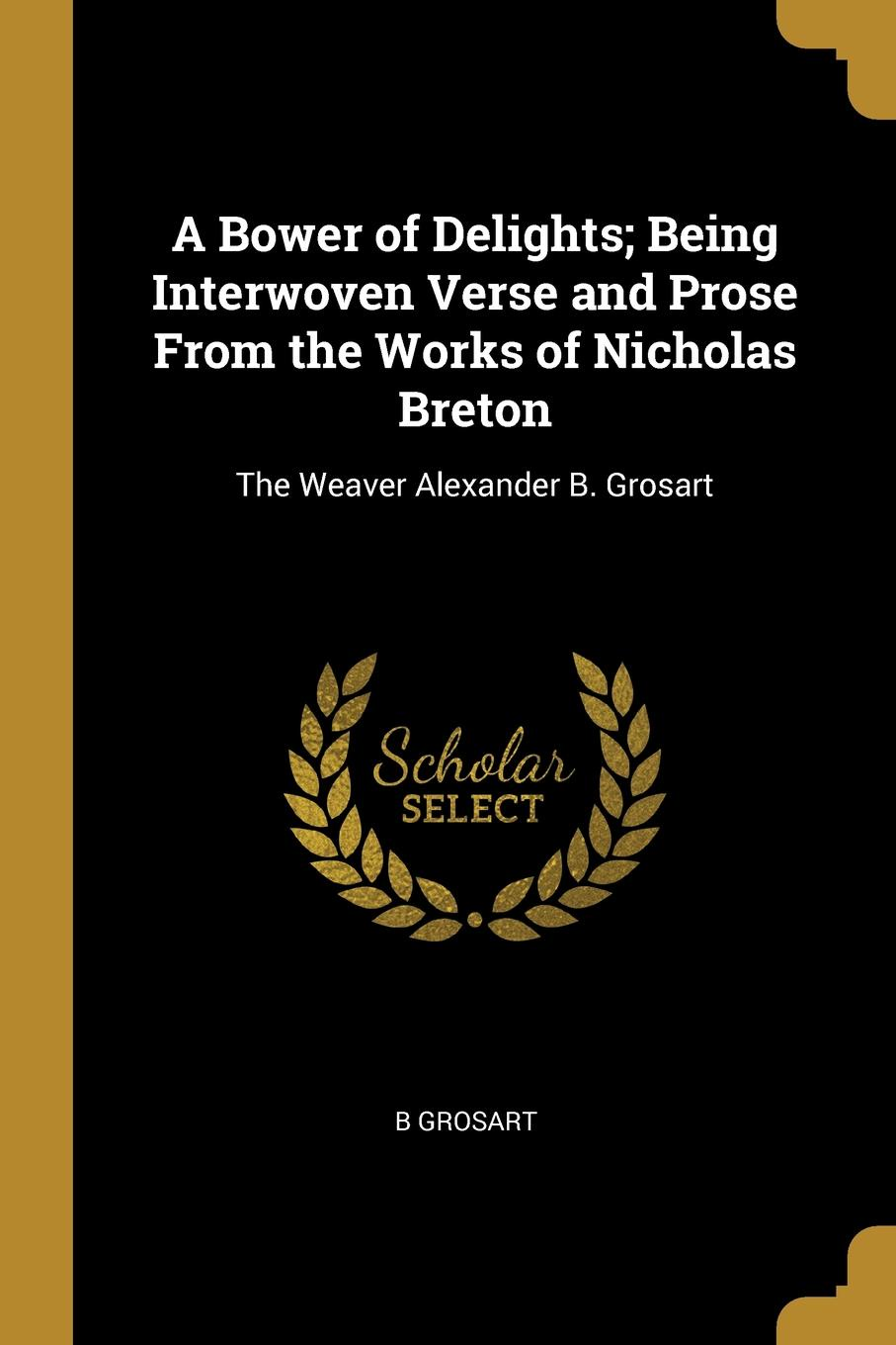 B Grosart A Bower of Delights; Being Interwoven Verse and Prose From the Works of Nicholas Breton. The Weaver Alexander B. Grosart