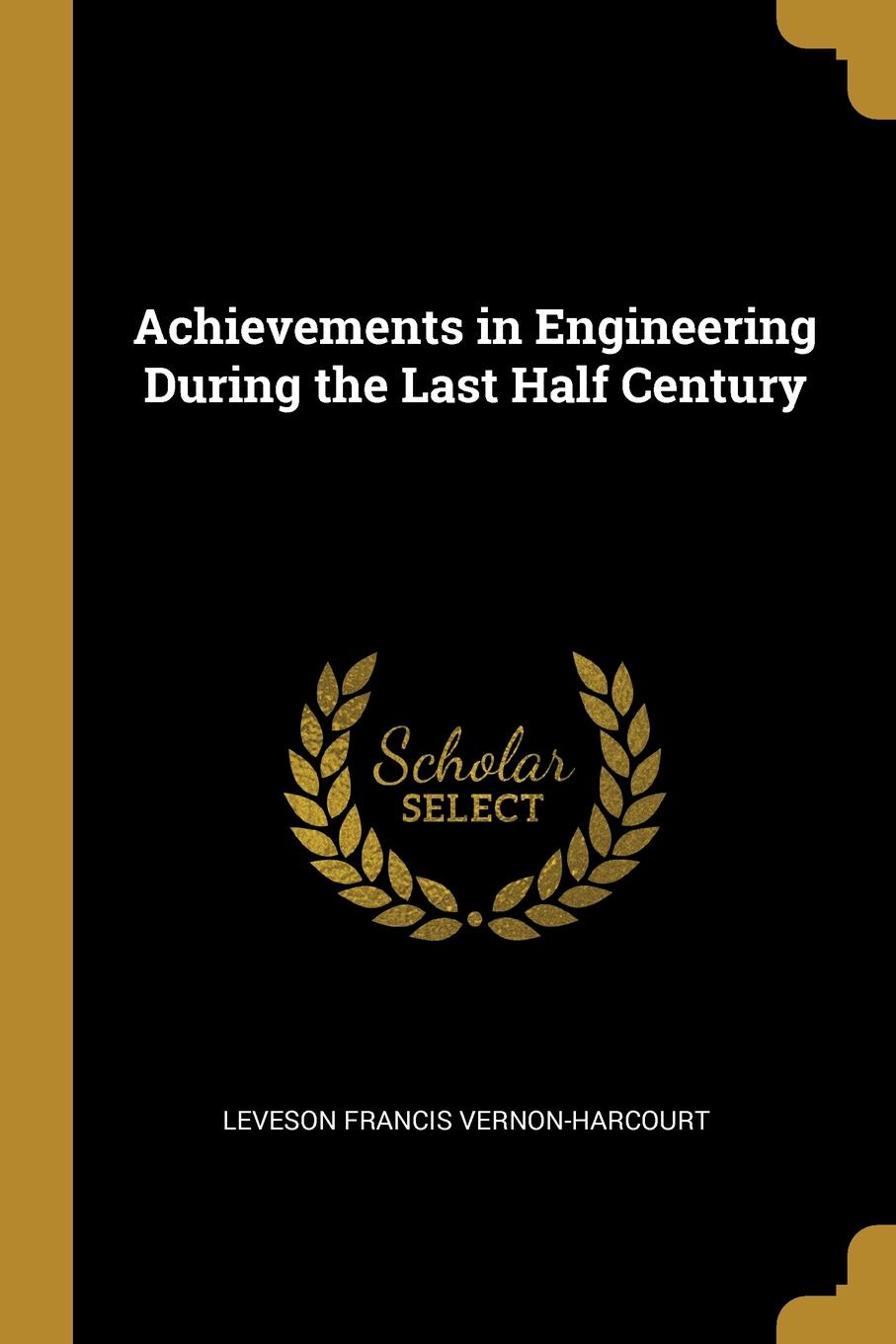 Leveson Francis Vernon-Harcourt Achievements in Engineering During the Last Half Century
