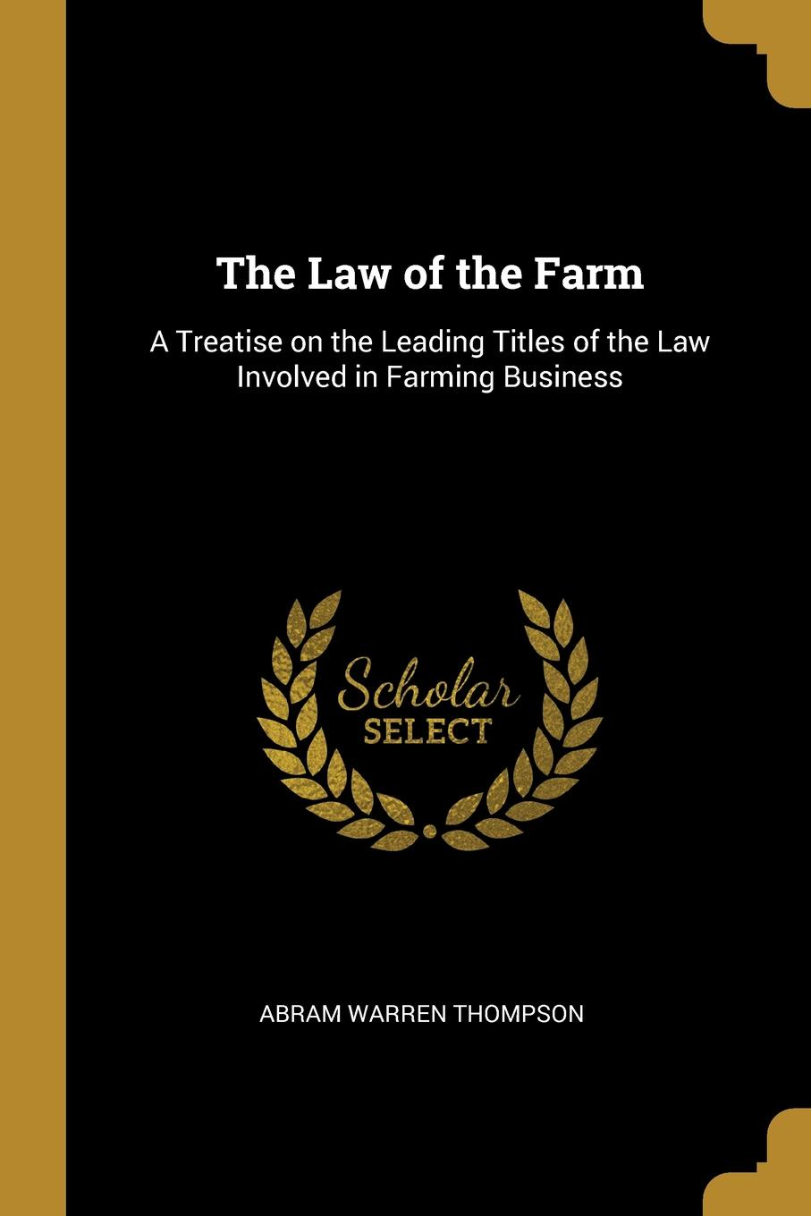 Abram Warren Thompson The Law of the Farm. A Treatise on the Leading Titles of the Law Involved in Farming Business