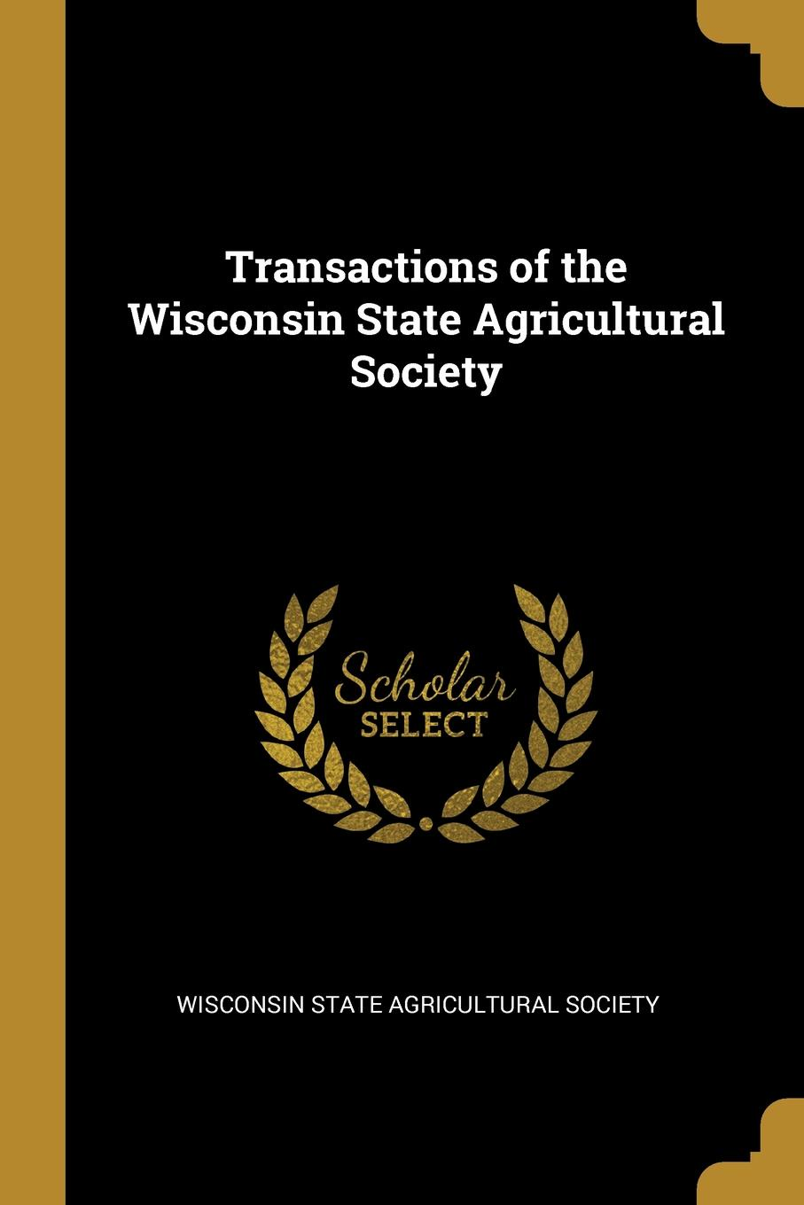 Wisconsin State Agricultural Society Transactions of the Wisconsin State Agricultural Society