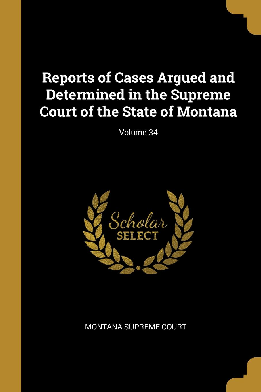 Montana Supreme Court Reports of Cases Argued and Determined in the Supreme Court of the State of Montana; Volume 34