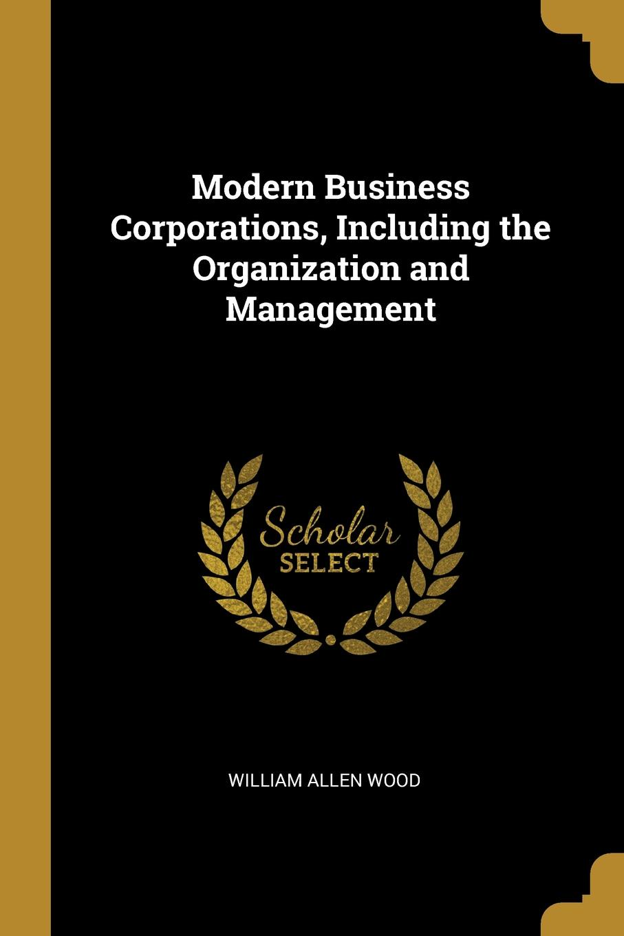 Modern Business Corporations, Including the Organization and Management This work has been selected by scholars as being culturally...