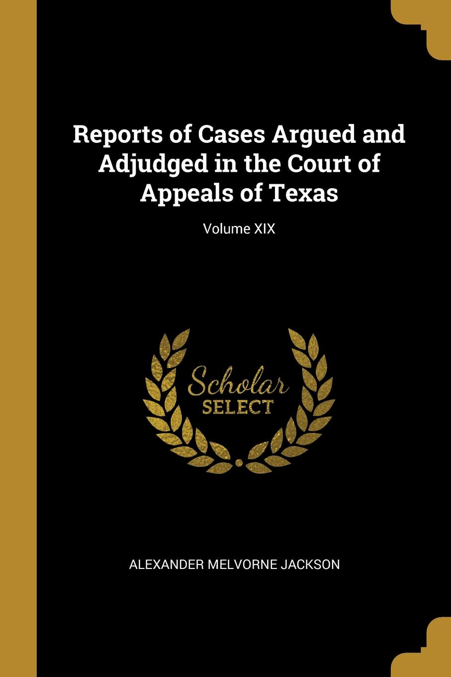 Alexander Melvorne Jackson Reports of Cases Argued and Adjudged in the Court of Appeals of Texas; Volume XIX