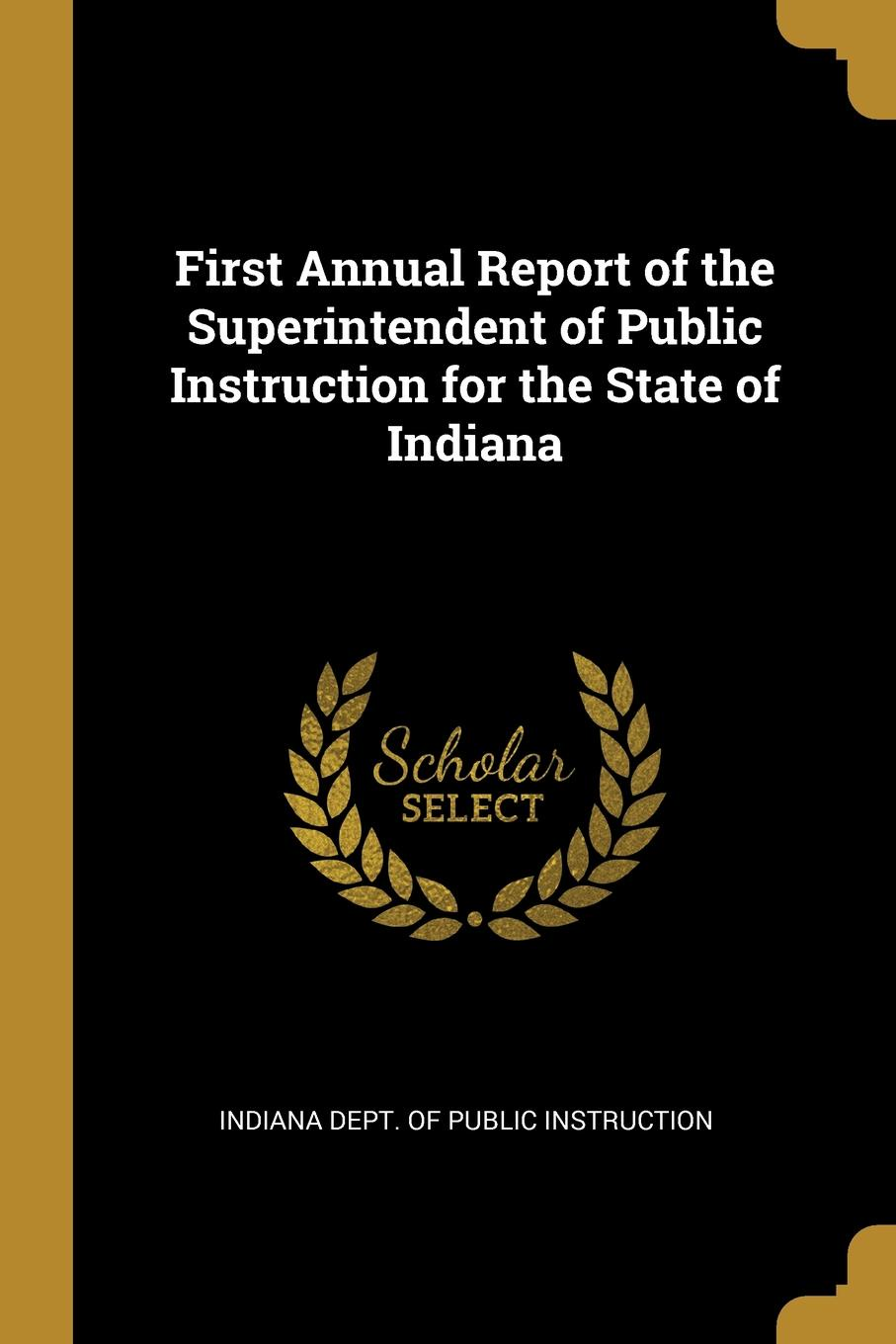 Indiana Dept. of Public Instruction First Annual Report of the Superintendent of Public Instruction for the State of Indiana indiana dept of public instruction some results of eight years of vocatinal training in indiana
