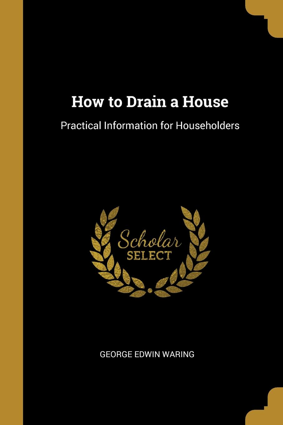 George Edwin Waring. How to Drain a House. Practical Information for Householders