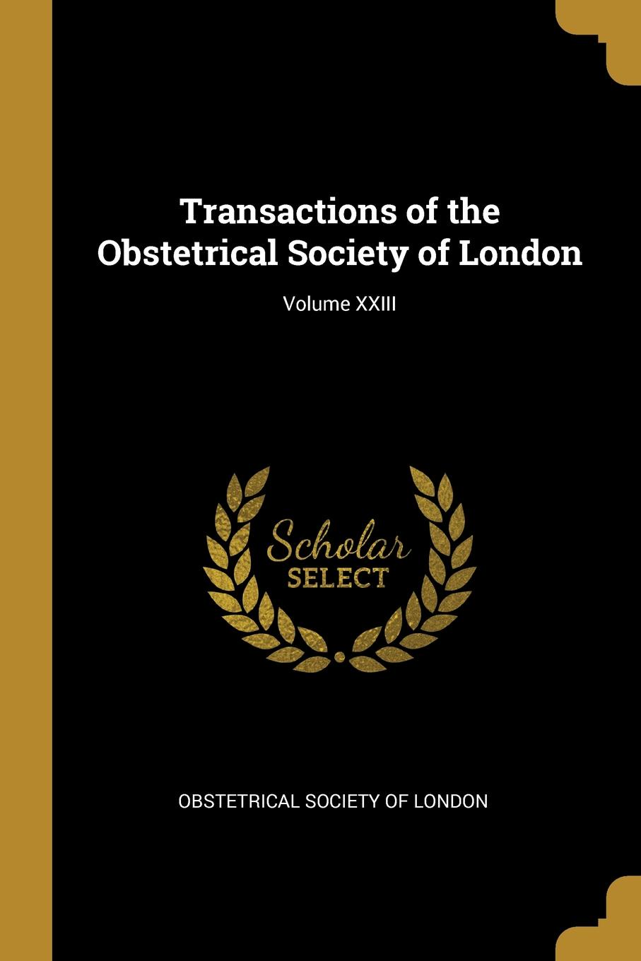Obstetrical Society of London Transactions of the Obstetrical Society of London; Volume XXIII