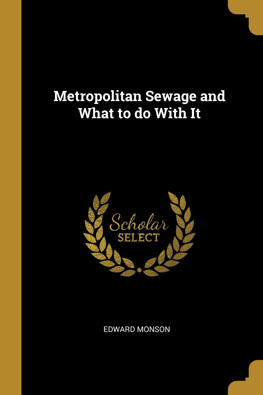 Edward Monson. Metropolitan Sewage and What to do With It
