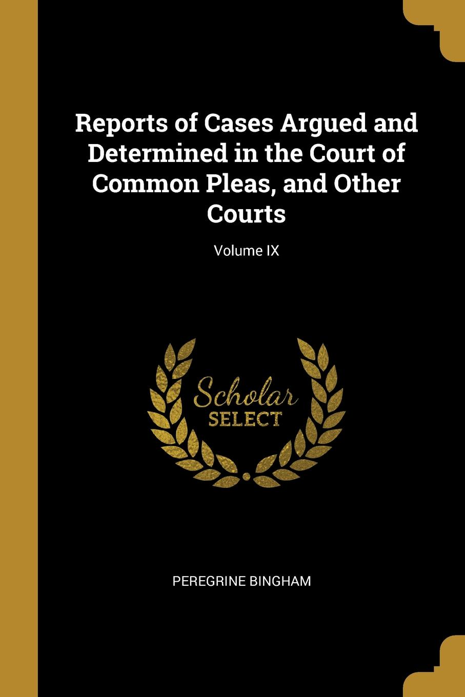 Peregrine Bingham Reports of Cases Argued and Determined in the Court of Common Pleas, and Other Courts; Volume IX