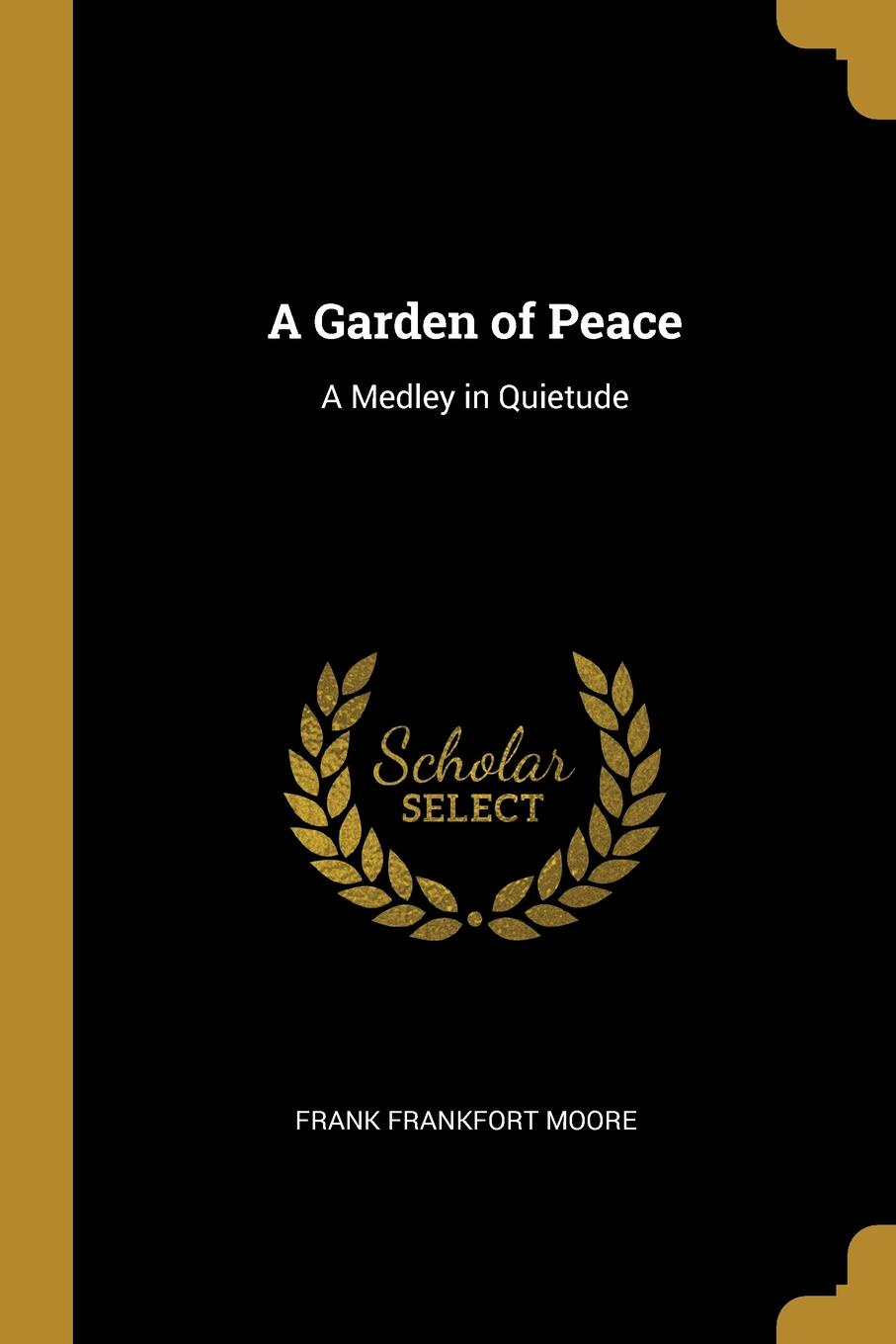Frank Frankfort Moore A Garden of Peace. A Medley in Quietude moore frank frankfort a garden of peace a medley in quietude