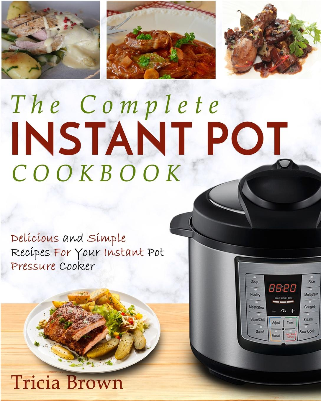 Tricia Brown Instant Pot Cookbook. The Complete Instant Pot Cookbook - Delicious and Simple Recipes for your Instant Pot Pressure Cooker cocktails fancy and delicious recipes for all tastes
