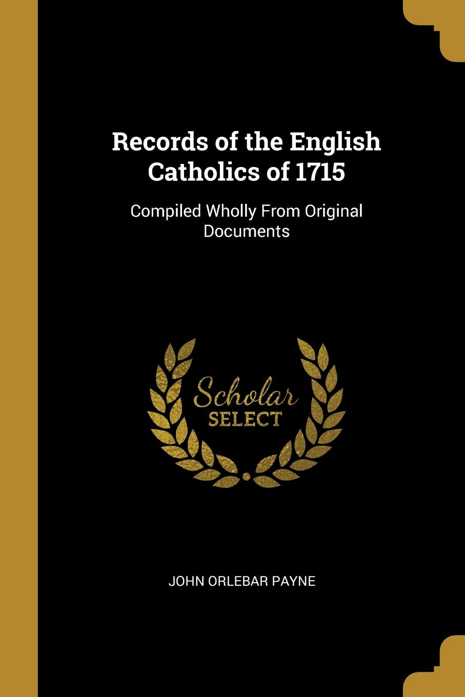 Records of the English Catholics of 1715. Compiled Wholly From Original Documents