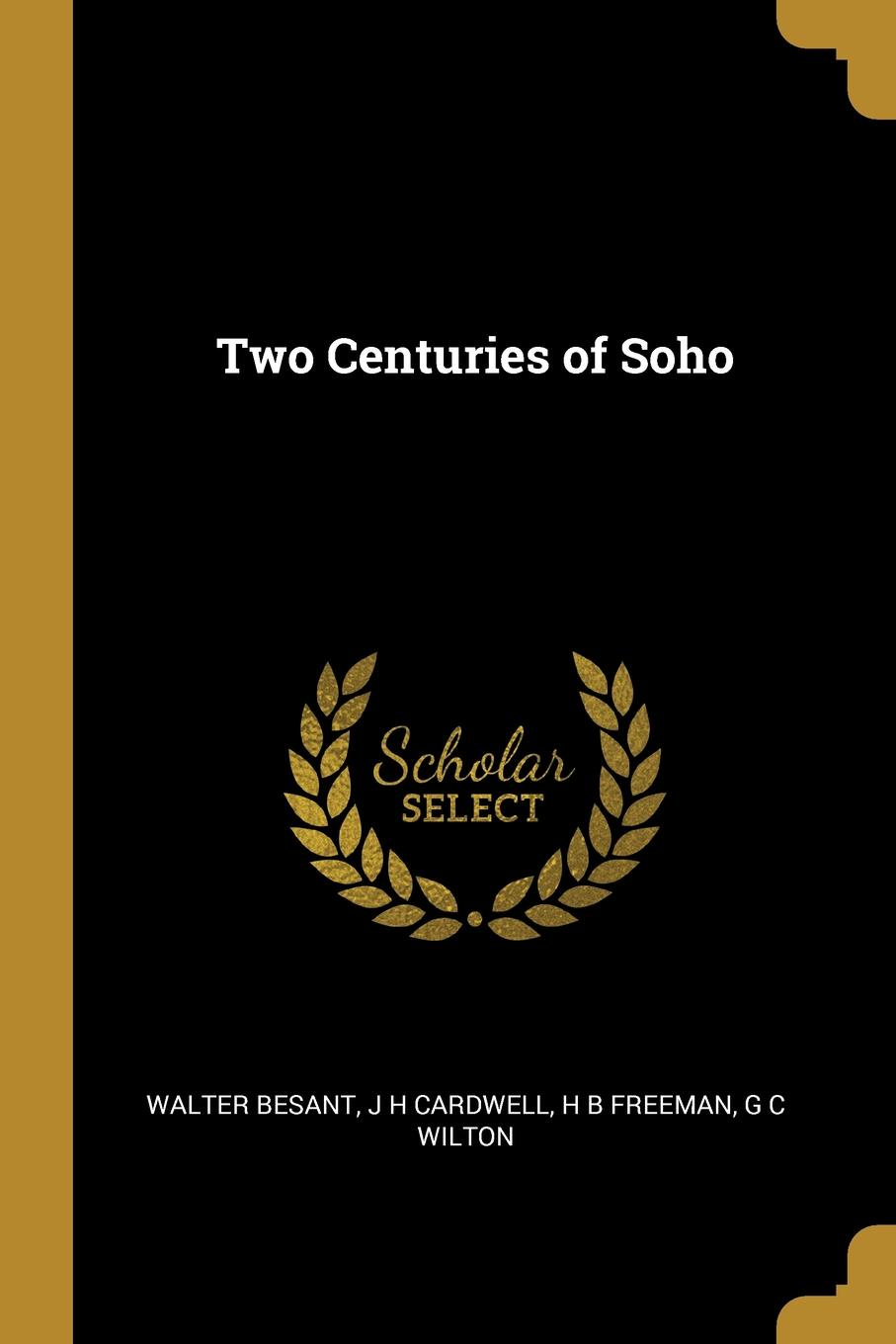 Walter Besant, J H cardwell, H B Freeman. Two Centuries of Soho