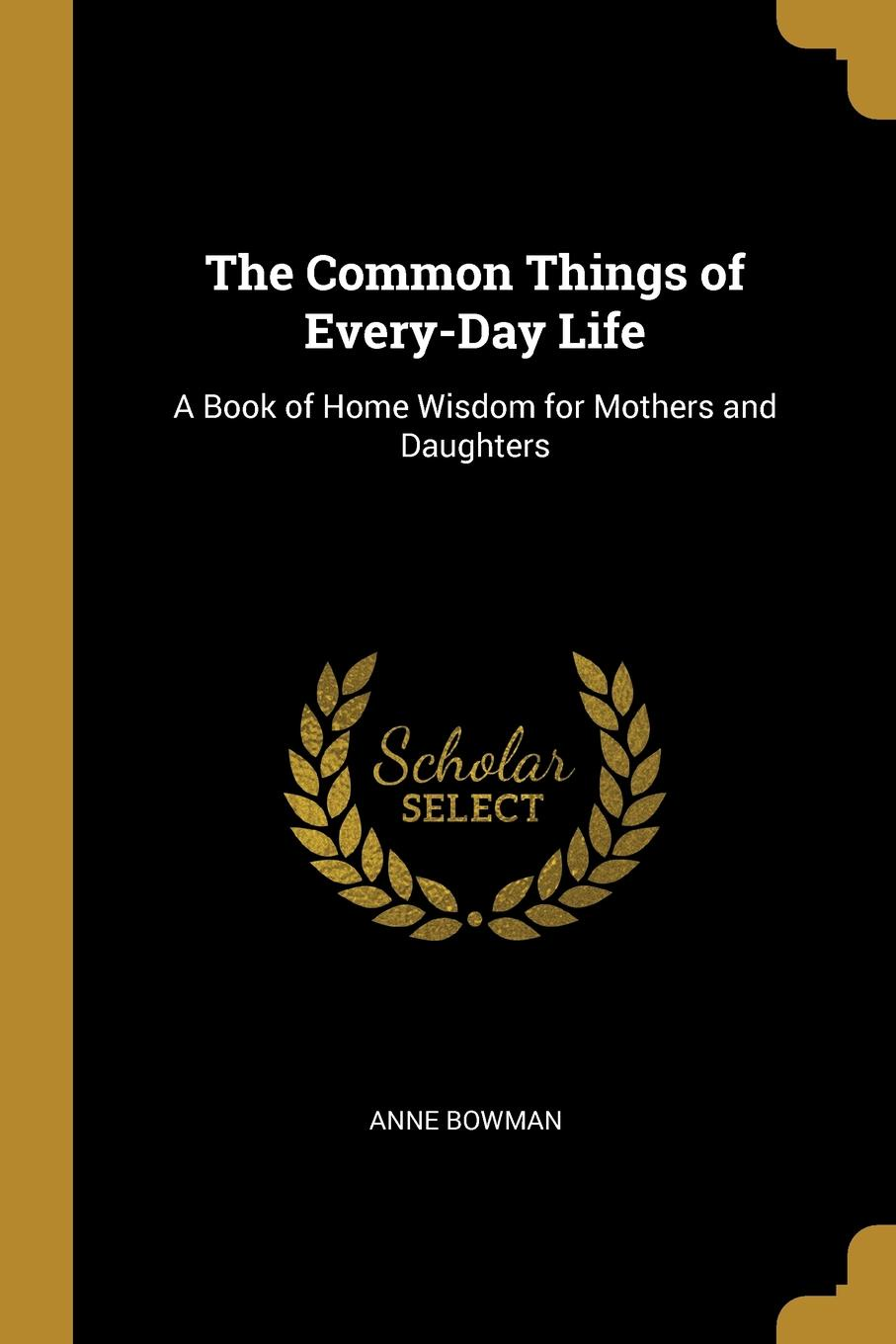 Anne Bowman. The Common Things of Every-Day Life. A Book of Home Wisdom for Mothers and Daughters