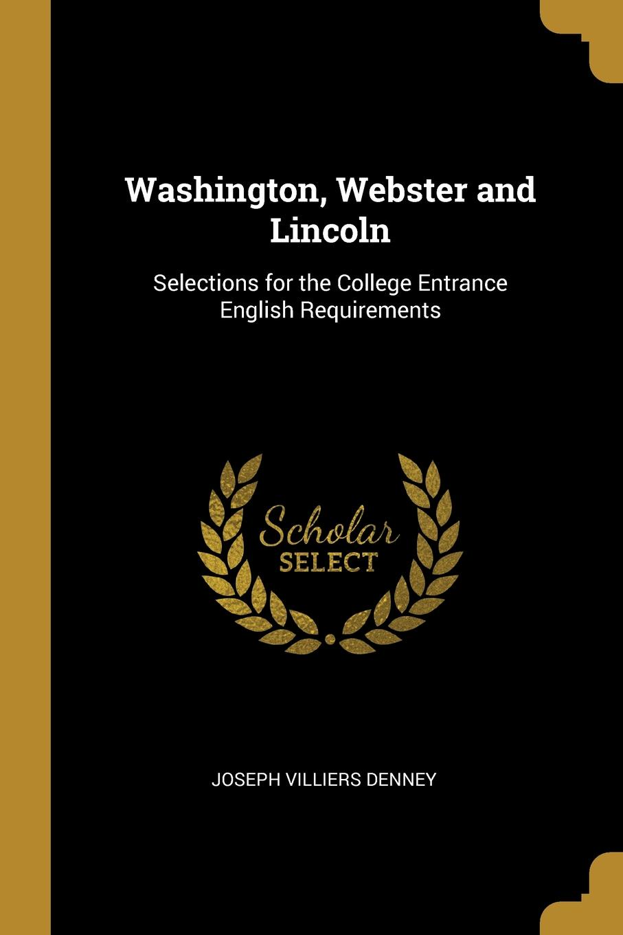 Joseph Villiers Denney. Washington, Webster and Lincoln. Selections for the College Entrance English Requirements
