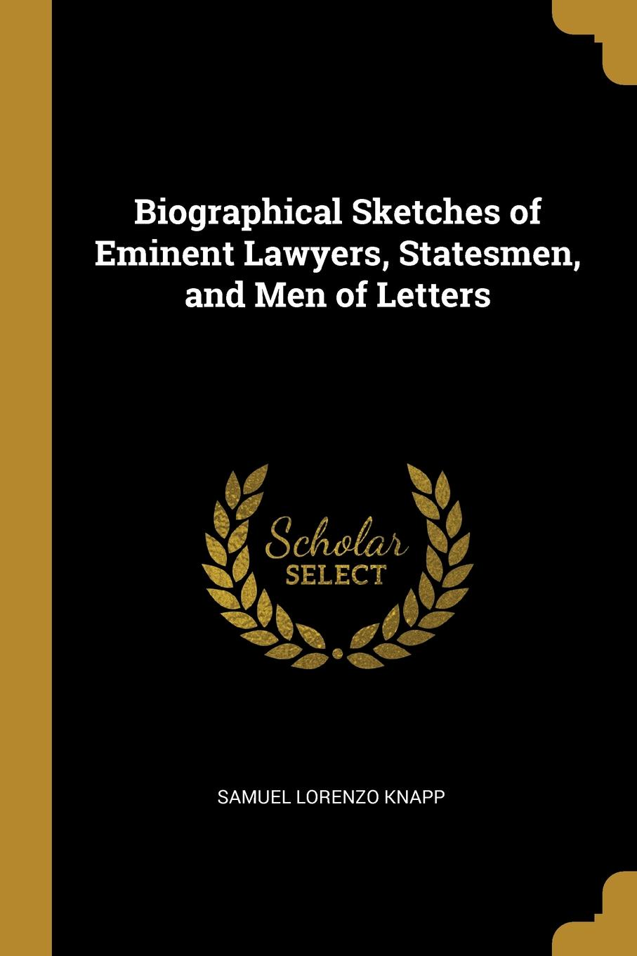 Samuel Lorenzo Knapp Biographical Sketches of Eminent Lawyers, Statesmen, and Men of Letters knapp samuel lorenzo biographical sketches of eminent lawyers statesmen and men of letters
