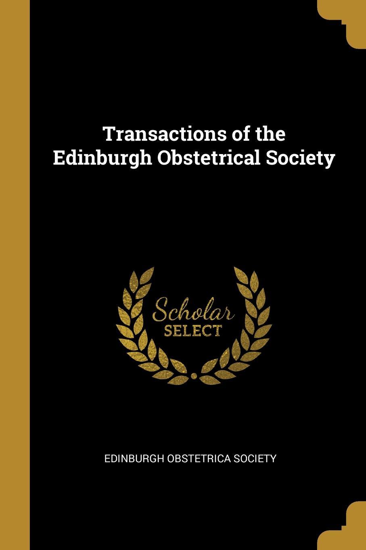 Edinburgh Obstetrica Society Transactions of the Edinburgh Obstetrical Society