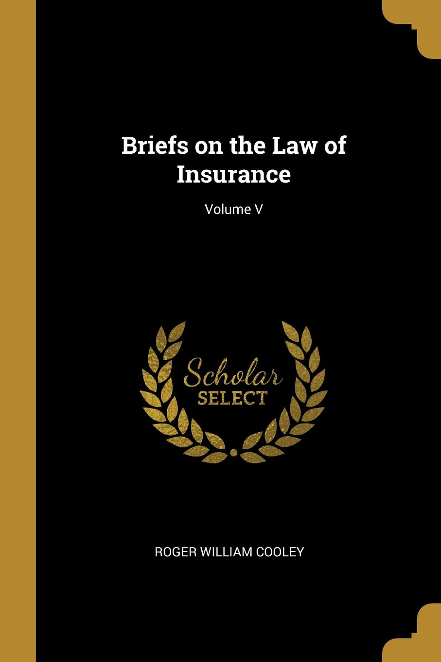 Roger William Cooley Briefs on the Law of Insurance; Volume V roger william cooley briefs on the law of insurance volume 6