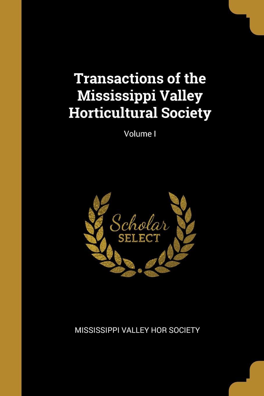 Mississippi Valley Hor Society Transactions of the Mississippi Valley Horticultural Society; Volume I