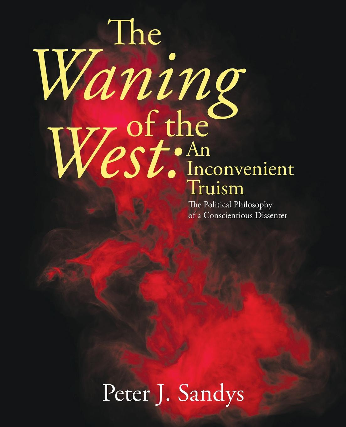 Фото - Peter J. Sandys The Waning of the West. an Inconvenient Truism: The Political Philosophy of a Conscientious Dissenter peter brown the rise of western christendom triumph and diversity a d 200 1000