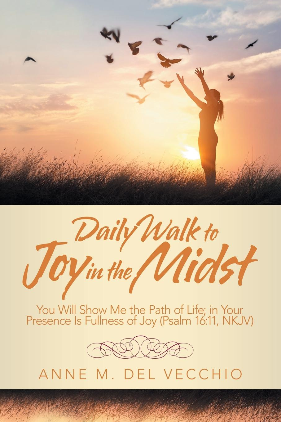 Anne M. Del Vecchio Daily Walk to Joy in the Midst. You Will Show Me the Path of Life; in Your Presence Is Fullness of Joy (Psalm 16:11, Nkjv) will irons the possibilities of oneness doorways to life s deeper meaning wonder and joy