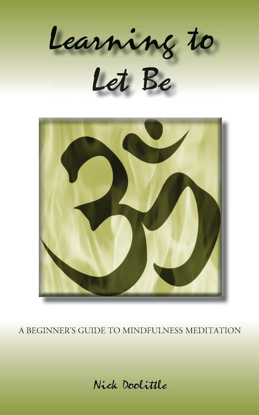 цены на Nick Doolittle Learning to Let Be; A Beginner.s Guide to Mindfulness Meditation  в интернет-магазинах