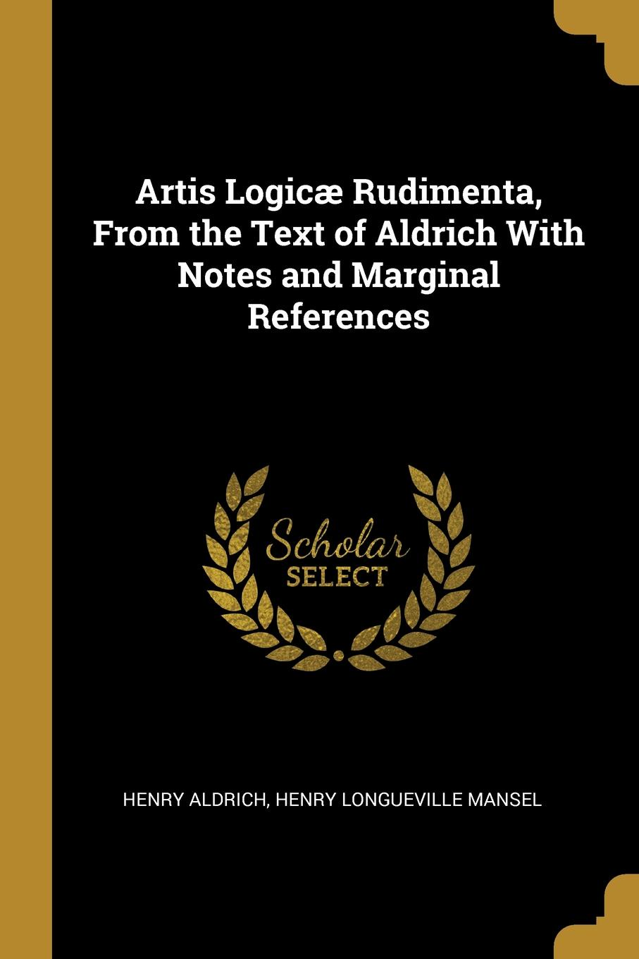 Henry Longueville Mansel Henry Aldrich Artis Logicae Rudimenta, From the Text of Aldrich With Notes and Marginal References henry aldrich the rudiments of the art of logic literally tr from the text of aldrich with explanatory notes