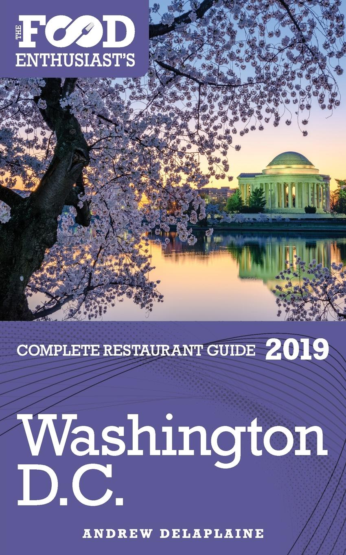 Andrew Delaplaine WASHINGTON, D.C. - 2019 - The Food Enthusiast.s Complete Restaurant Guide