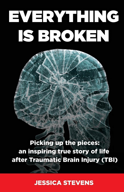 Jessica Stevens Everything is Broken. Life after Traumatic Brain Injury (TBI) diaz arrastia ramon traumatic brain injury