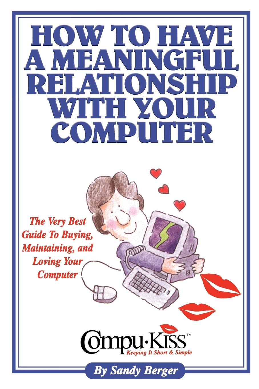 Sandy Berger. How to Have a Meaningful Relationship with Your Computer