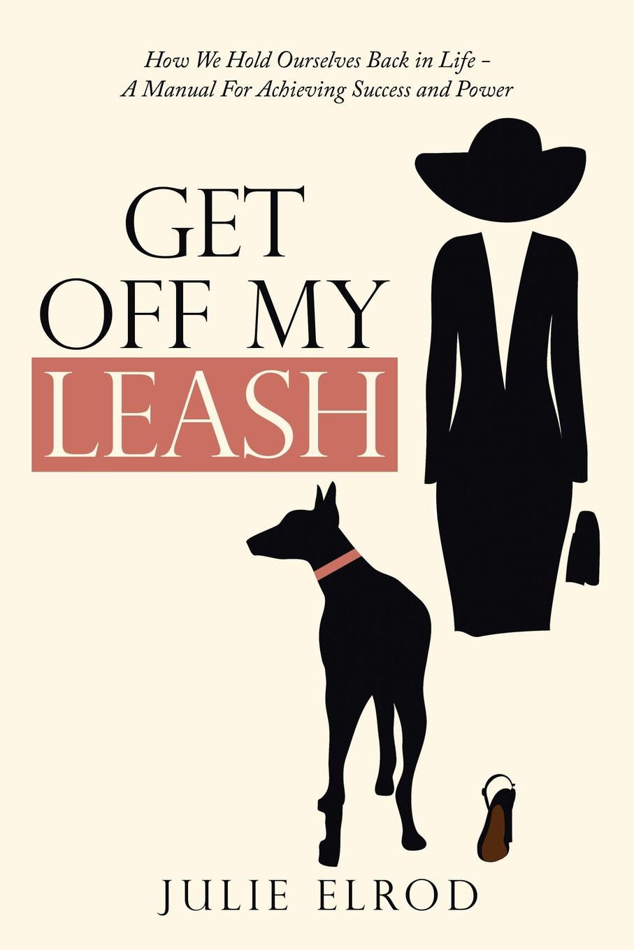 лучшая цена Julie Elrod Get off My Leash. How We Hold Ourselves Back in Life-A Manual for Achieving Success and Power
