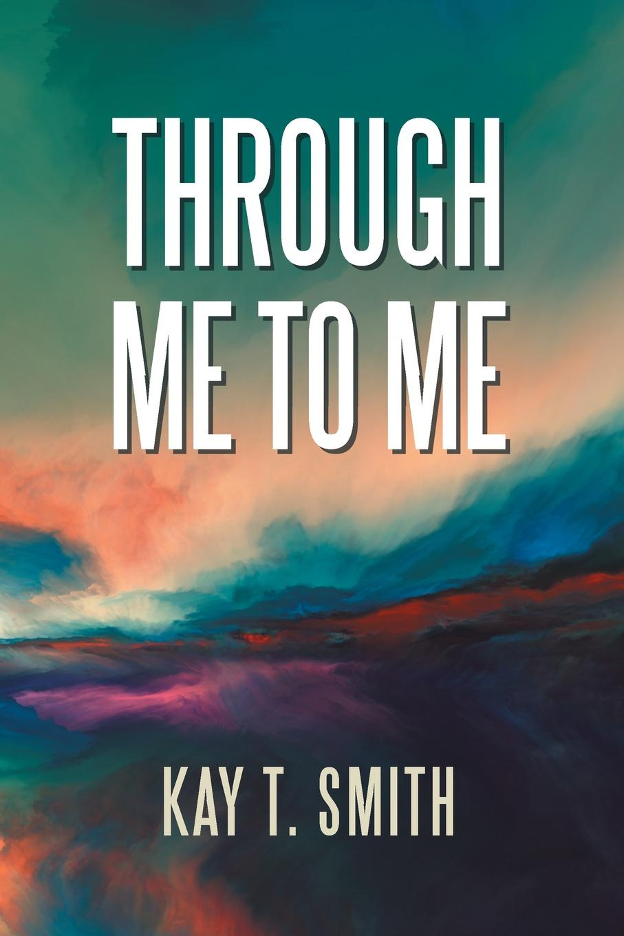 Kay T. Smith Through Me to Me a hundred pieces of me